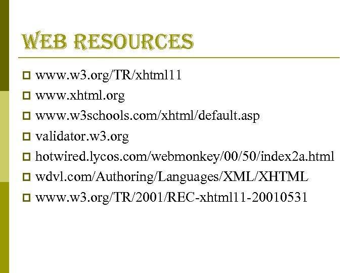 web resources www. w 3. org/TR/xhtml 11 p www. xhtml. org p www. w