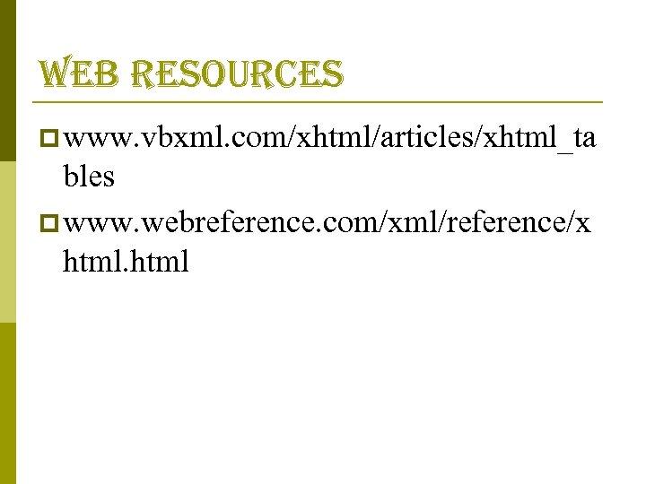 web resources p www. vbxml. com/xhtml/articles/xhtml_ta bles p www. webreference. com/xml/reference/x html