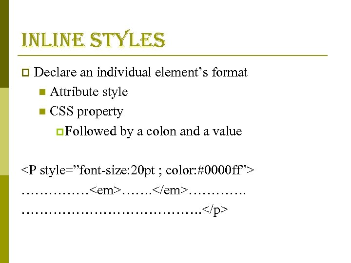 inline styles p Declare an individual element's format n Attribute style n CSS property