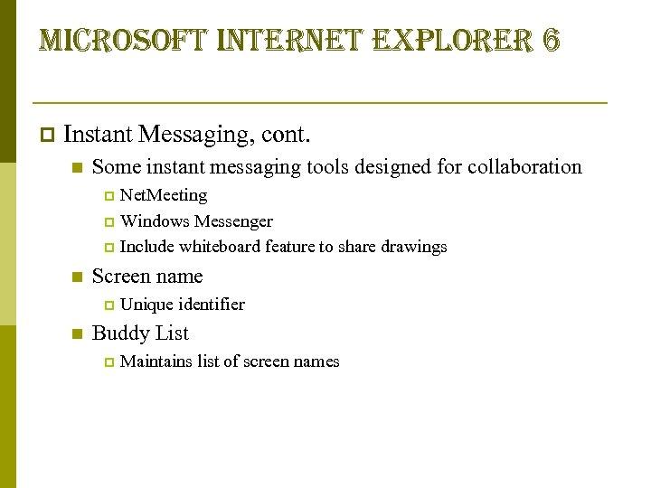 microsoft internet explorer 6 p Instant Messaging, cont. n Some instant messaging tools designed