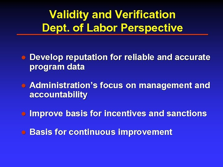 Validity and Verification Dept. of Labor Perspective l Develop reputation for reliable and accurate