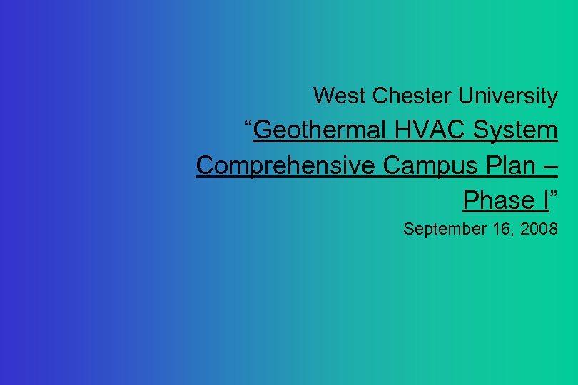 "West Chester University ""Geothermal HVAC System Comprehensive Campus Plan – Phase I"" September 16,"