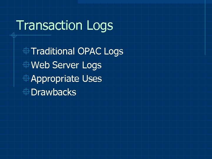 Transaction Logs °Traditional OPAC Logs °Web Server Logs °Appropriate Uses °Drawbacks