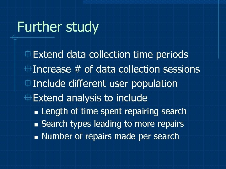 Further study °Extend data collection time periods °Increase # of data collection sessions °Include