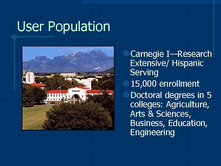 User Population °Carnegie I—Research Extensive/ Hispanic Serving ° 15, 000 enrollment °Doctoral degrees in
