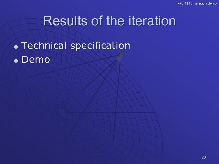 T-76. 4115 Iteration demo Results of the iteration Technical specification u Demo u 20