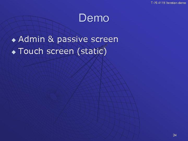 T-76. 4115 Iteration demo Demo Admin & passive screen u Touch screen (static) u