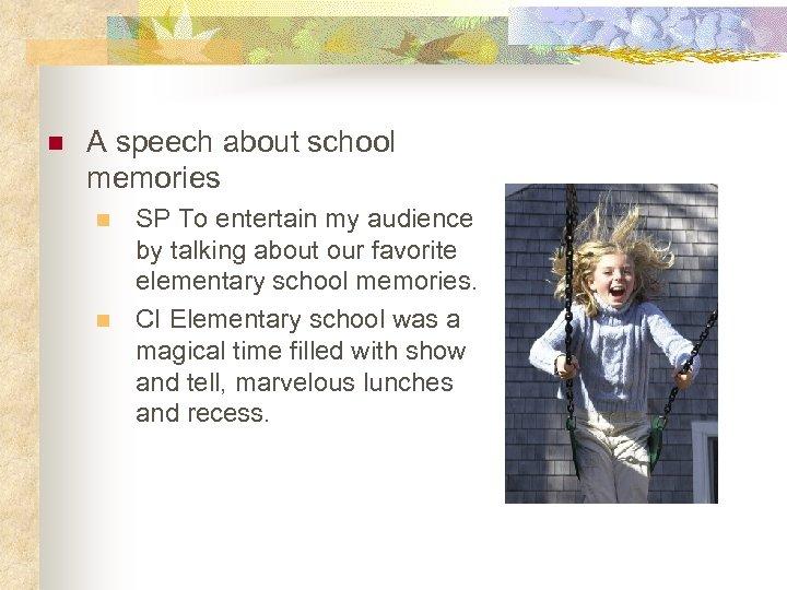 n A speech about school memories n n SP To entertain my audience by