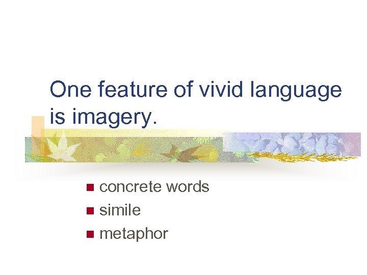 One feature of vivid language is imagery. concrete words n simile n metaphor n