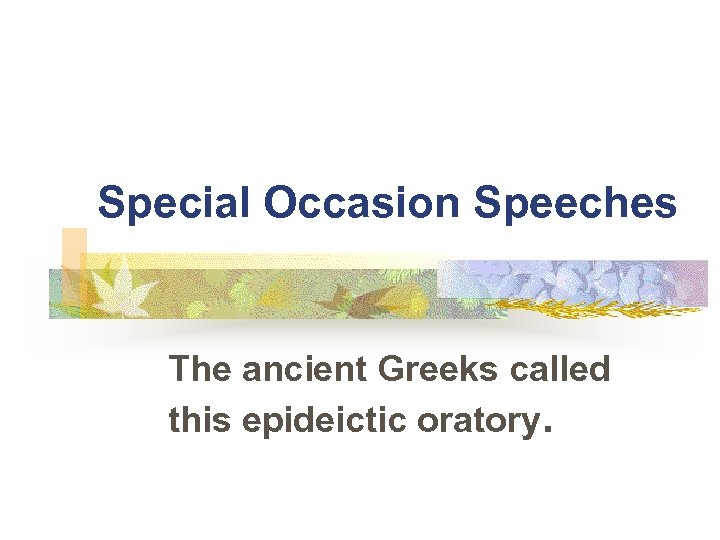 Special Occasion Speeches The ancient Greeks called this epideictic oratory.