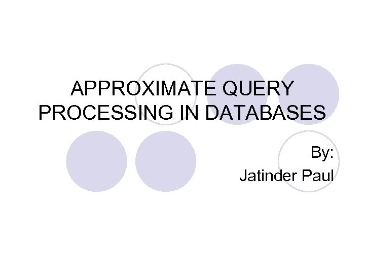 APPROXIMATE QUERY PROCESSING IN DATABASES By: Jatinder Paul