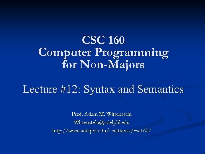 CSC 160 Computer Programming for Non-Majors Lecture #12: Syntax and Semantics Prof. Adam M.