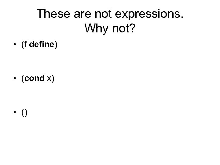 These are not expressions. Why not? • (f define) • (cond x) • ()