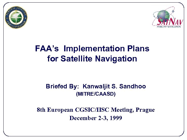 FAA's Implementation Plans for Satellite Navigation Briefed By: Kanwaljit S. Sandhoo (MITRE/CAASD) 8 th