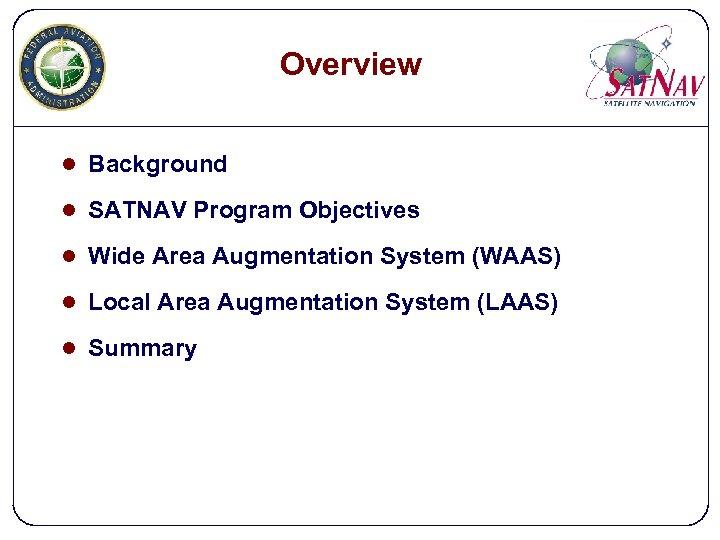 Overview l Background l SATNAV Program Objectives l Wide Area Augmentation System (WAAS) l