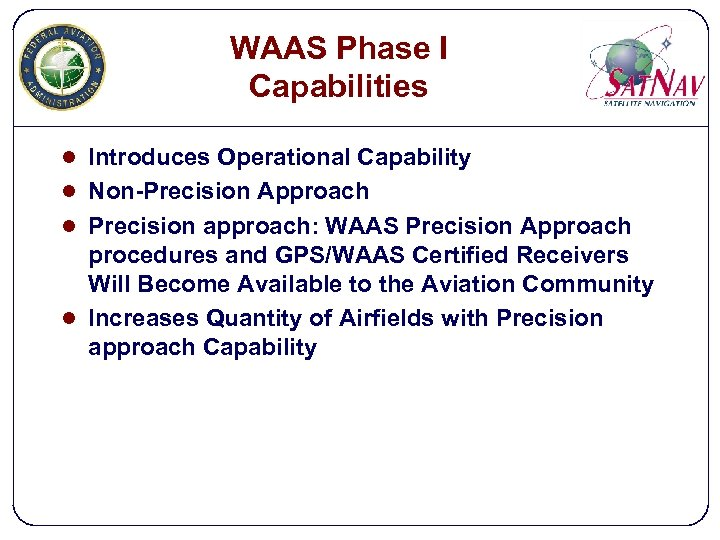 WAAS Phase I Capabilities l Introduces Operational Capability l Non-Precision Approach l Precision approach: