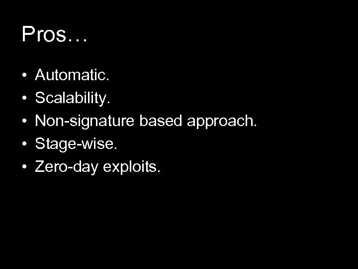 Pros… • • • Automatic. Scalability. Non-signature based approach. Stage-wise. Zero-day exploits.