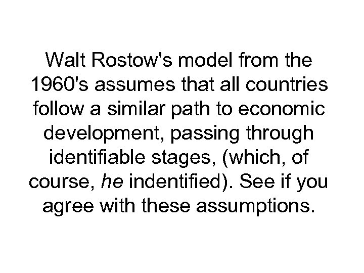 Walt Rostow's model from the 1960's assumes that all countries follow a similar path