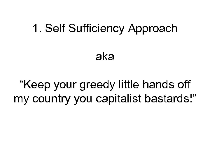 """1. Self Sufficiency Approach aka """"Keep your greedy little hands off my country you"""