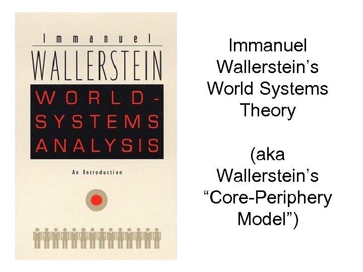 "Immanuel Wallerstein's World Systems Theory (aka Wallerstein's ""Core-Periphery Model"")"