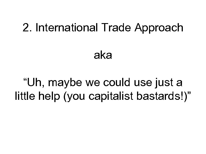 """2. International Trade Approach aka """"Uh, maybe we could use just a little help"""