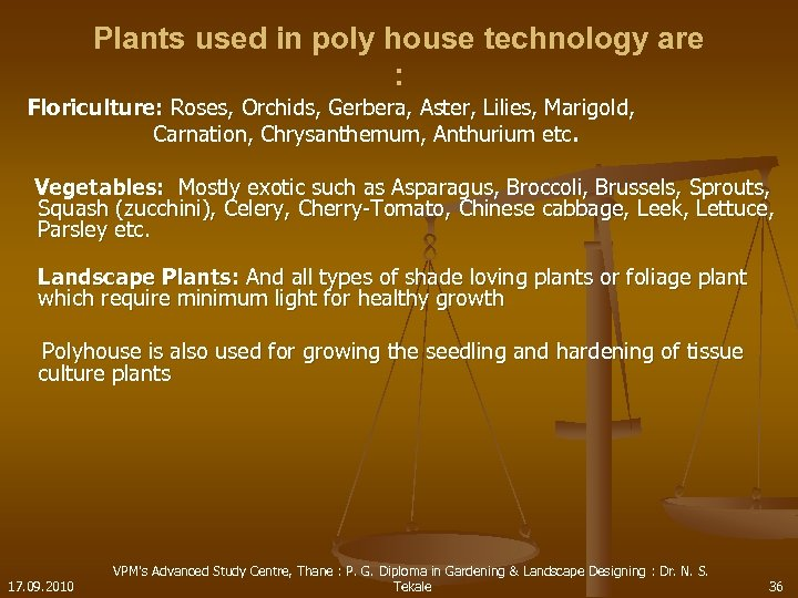 Plants used in poly house technology are : Floriculture: Roses, Orchids, Gerbera, Aster, Lilies,