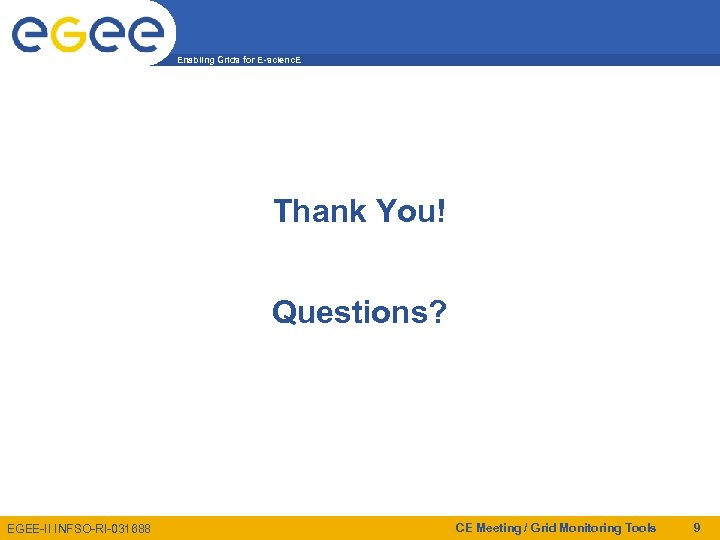 Enabling Grids for E-scienc. E Thank You! Questions? EGEE-II INFSO-RI-031688 CE Meeting / Grid