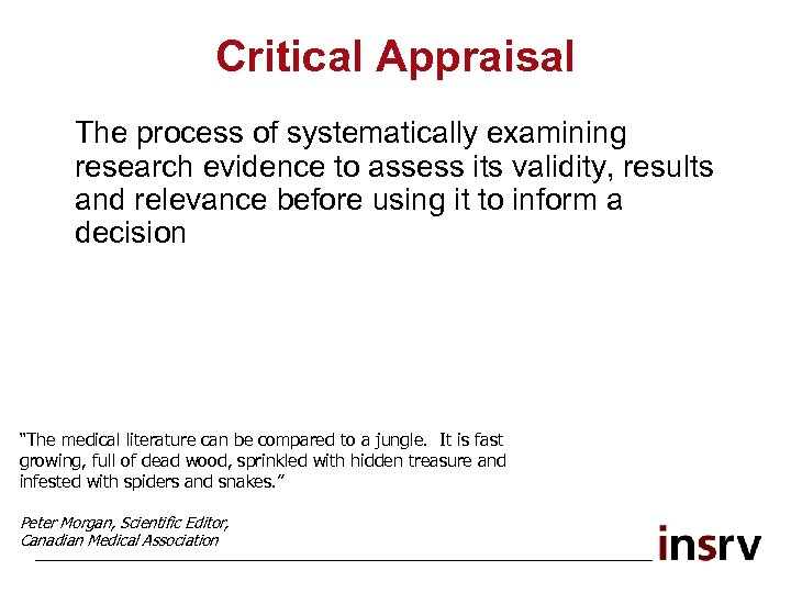 Critical Appraisal The process of systematically examining research evidence to assess its validity, results