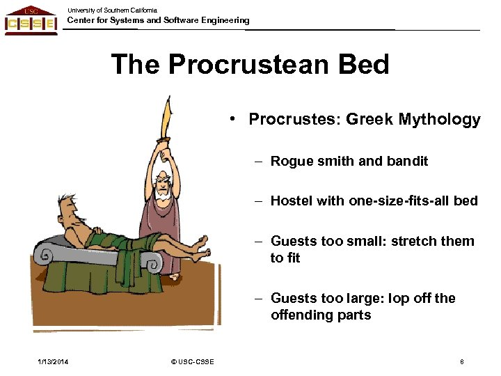 University of Southern California Center for Systems and Software Engineering The Procrustean Bed •