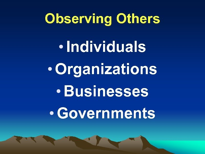Observing Others • Individuals • Organizations • Businesses • Governments