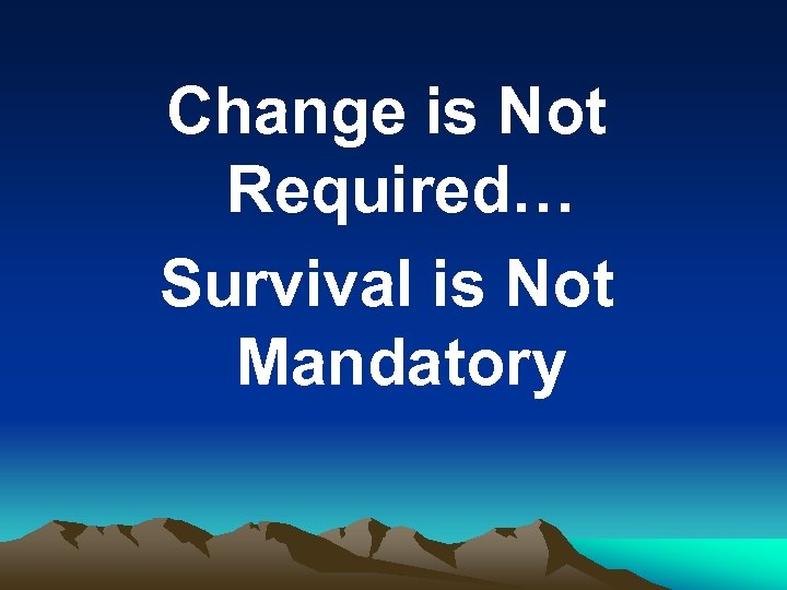 Change is Not Required… Survival is Not Mandatory