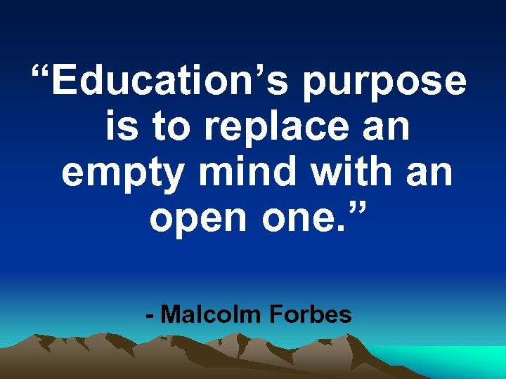 """""""Education's purpose is to replace an empty mind with an open one. """" -"""