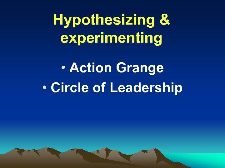 Hypothesizing & experimenting • Action Grange • Circle of Leadership