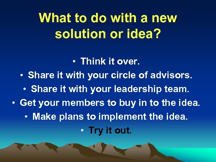 What to do with a new solution or idea? • Think it over. •