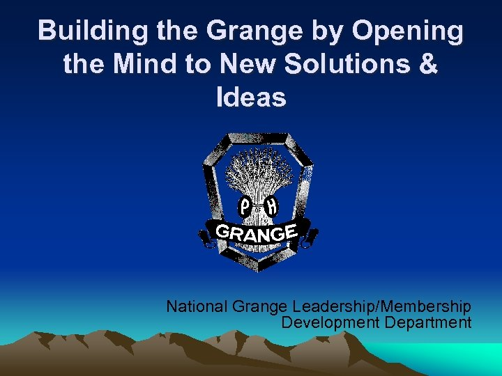 Building the Grange by Opening the Mind to New Solutions & Ideas National Grange