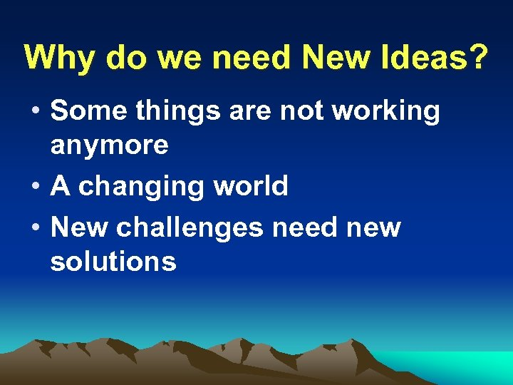Why do we need New Ideas? • Some things are not working anymore •