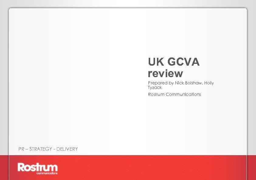 UK GCVA review Prepared by Nick Bolshaw, Holly Tyzack Rostrum Communications PR – STRATEGY