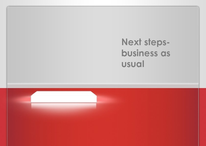 Next stepsbusiness as usual PROPOSAL