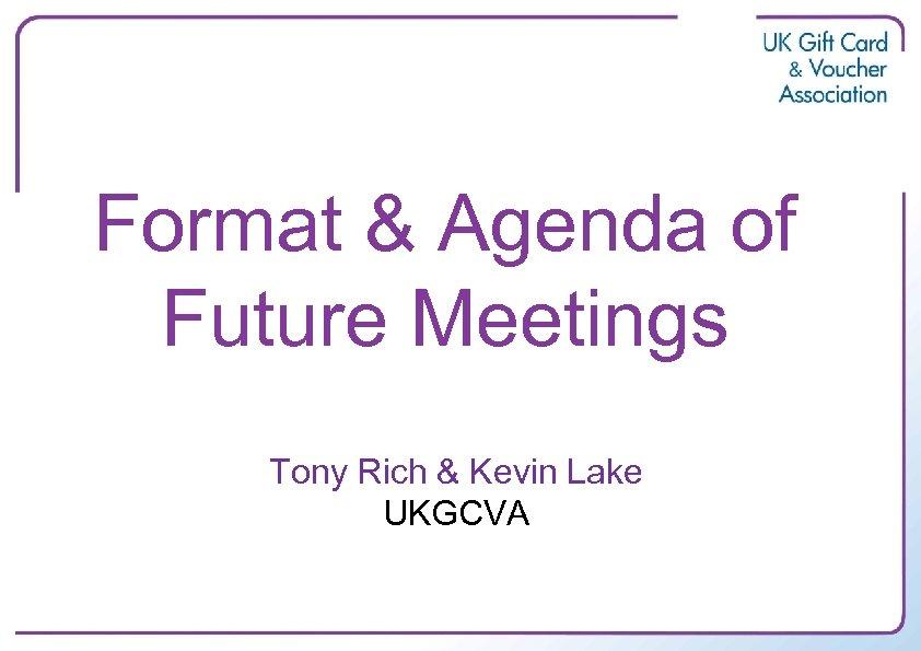 Format & Agenda of Future Meetings Tony Rich & Kevin Lake UKGCVA