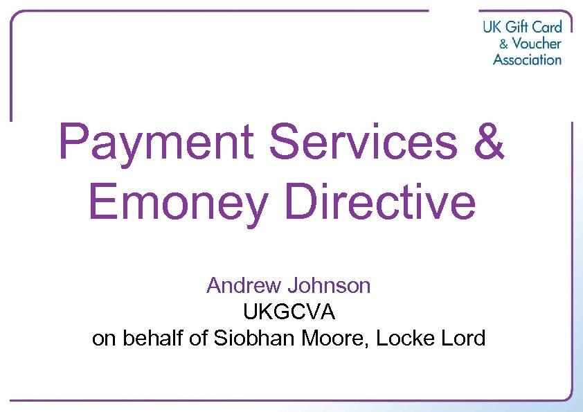 Payment Services & Emoney Directive Andrew Johnson UKGCVA on behalf of Siobhan Moore, Locke