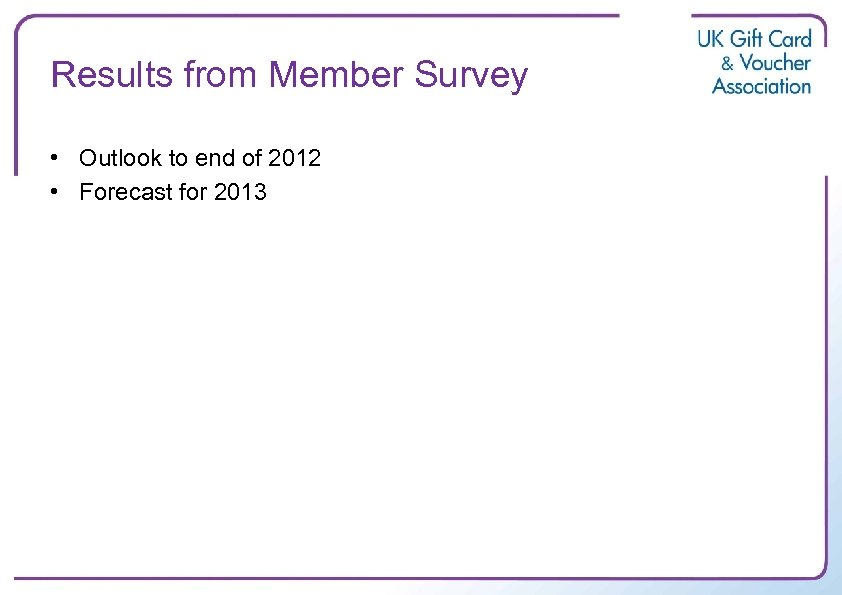 Results from Member Survey • Outlook to end of 2012 • Forecast for 2013