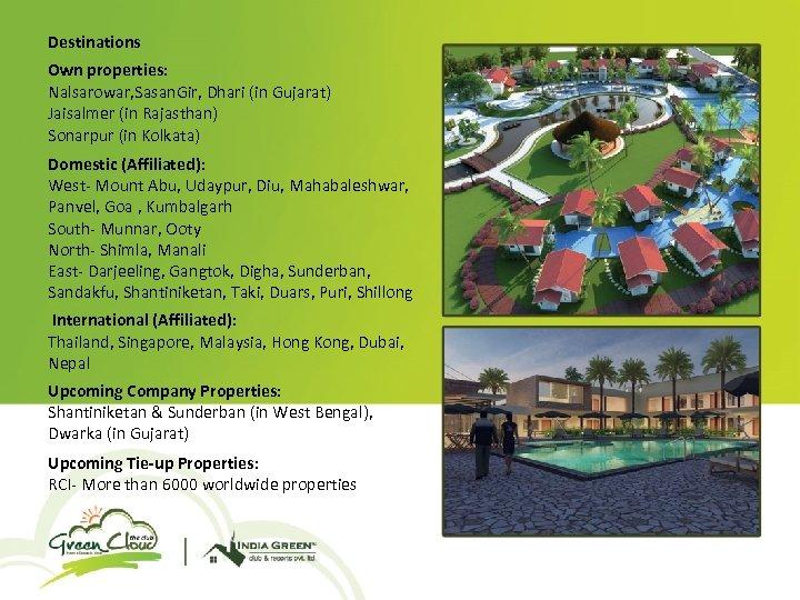 Destinations Own properties: Nalsarowar, Sasan. Gir, Dhari (in Gujarat) Jaisalmer (in Rajasthan) Sonarpur (in