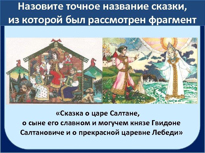 Назовите точное название сказки, из которой был рассмотрен фрагмент «Сказка о царе Салтане, о