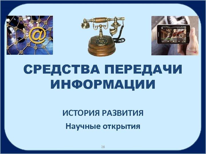 СРЕДСТВА ПЕРЕДАЧИ ИНФОРМАЦИИ ИСТОРИЯ РАЗВИТИЯ Научные открытия 28