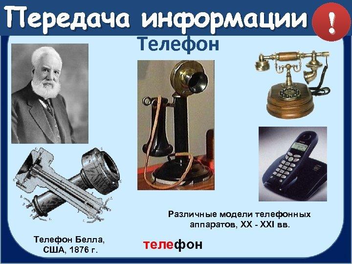 Передача информации ! Телефон Различные модели телефонных аппаратов, XX - XXI вв. Телефон Белла,