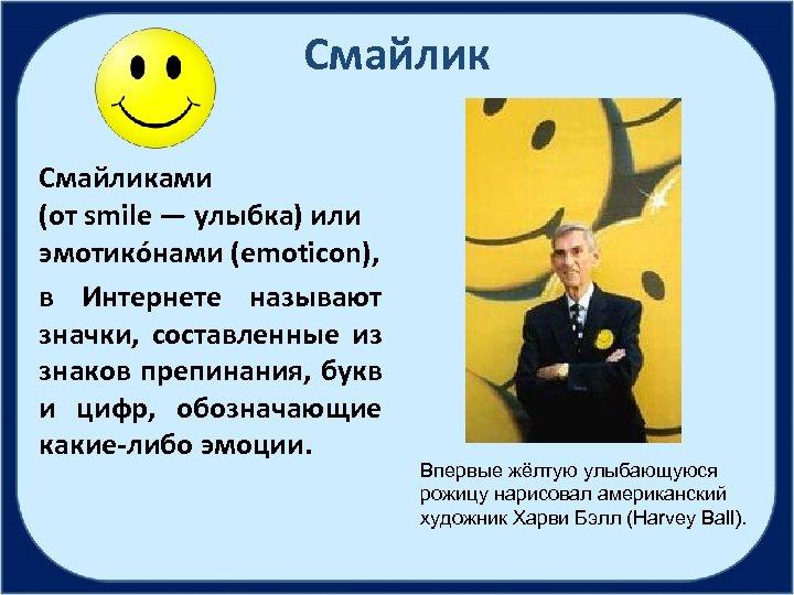 Смайликами (от smile — улыбка) или эмотико нами (emoticon), в Интернете называют значки, составленные