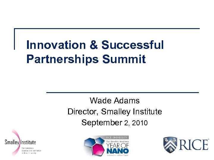 Innovation & Successful Partnerships Summit Wade Adams Director, Smalley Institute September 2, 2010