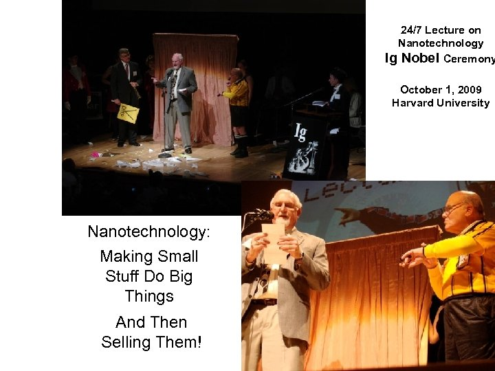 24/7 Lecture on Nanotechnology Ig Nobel Ceremony October 1, 2009 Harvard University Nanotechnology: Making