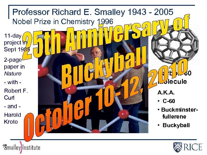Professor Richard E. Smalley 1943 - 2005 Nobel Prize in Chemistry 1996 11 -day