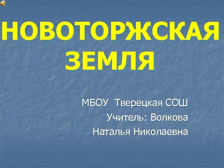 НОВОТОРЖСКАЯ ЗЕМЛЯ МБОУ Тверецкая СОШ Учитель: Волкова Наталья Николаевна
